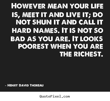 Henry David Thoreau picture quotes - However mean your life is, meet it and live it; do not shun it and.. - Life quotes