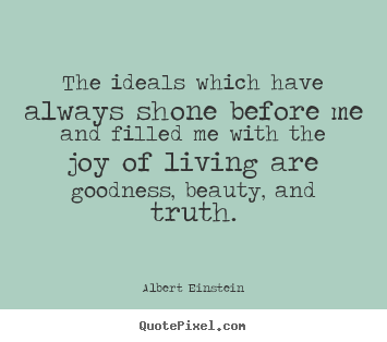 Life quotes - The ideals which have always shone before me and filled me..