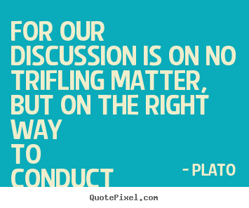 For our discussion is on no trifling matter, but on the right way to.. Plato greatest life quotes