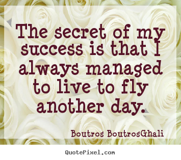 Quotes about life - The secret of my success is that i always managed to live to fly..
