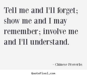 Life sayings - Tell me and i'll forget; show me and i may remember;..