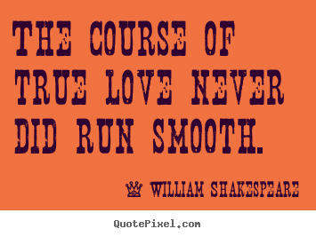 William Shakespeare image quotes - The course of true love never did run smooth. - Life sayings