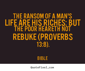 Bible picture quotes - The ransom of a man's life are his riches: but the poor heareth.. - Life quotes
