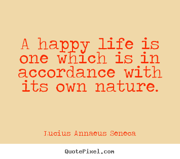 Lucius Annaeus Seneca picture quotes - A happy life is one which is in accordance with its own nature. - Life sayings
