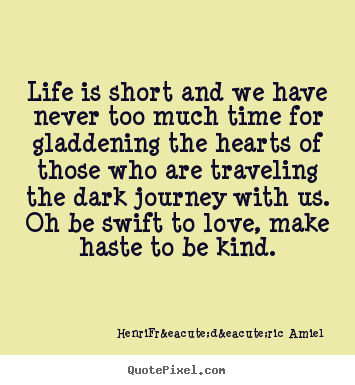 Life is short and we have never too much time.. Henri-Frédéric Amiel  life quotes