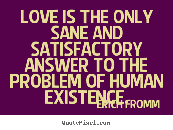 Quotes about life - Love is the only sane and satisfactory answer to the problem of..
