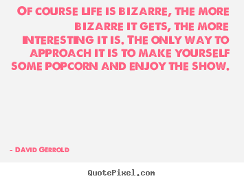 Life quote - Of course life is bizarre, the more bizarre it gets,..