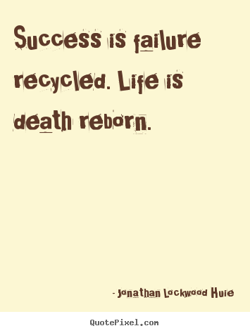Design your own picture quotes about life - Success is failure recycled. life is death reborn.