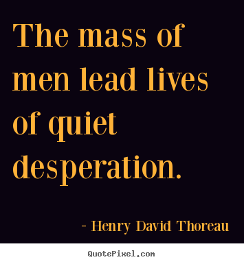 The mass of men lead lives of quiet desperation. Henry David Thoreau famous life quotes