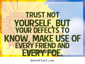 Alexander Pope picture quote - Trust not yourself, but your defects to know, make use of.. - Life quotes