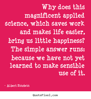 Life quotes - Why does this magnificent applied science, which saves work and makes..