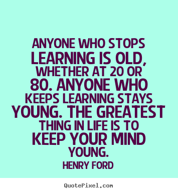 Life quote - Anyone who stops learning is old, whether at 20..