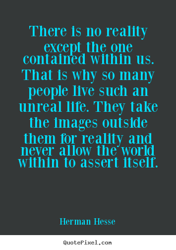 Life quote - There is no reality except the one contained within us. that..