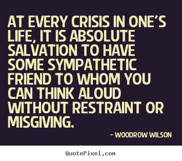 Life sayings - At every crisis in one's life, it is absolute salvation to..