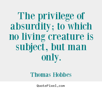Life quotes - The privilege of absurdity; to which no living creature is subject,..
