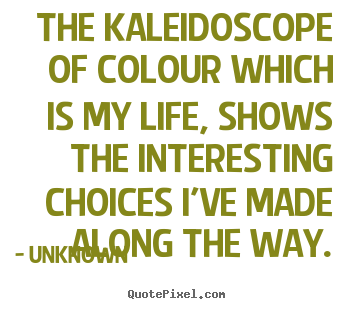 The kaleidoscope of colour which is my life, shows the interesting.. Unknown famous life quotes