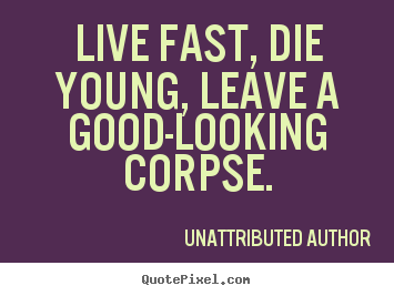 Live fast, die young, leave a good-looking.. Unattributed Author top life quotes