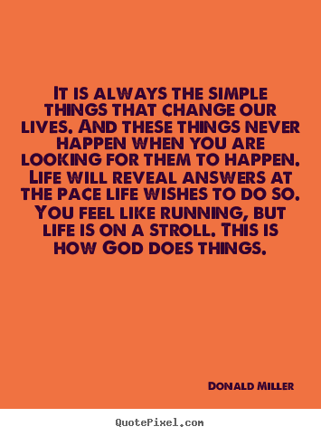 Donald Miller picture quotes - It is always the simple things that change our lives. and these things.. - Life quote