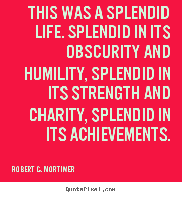 Life quotes - This was a splendid life. splendid in its obscurity and humility,..