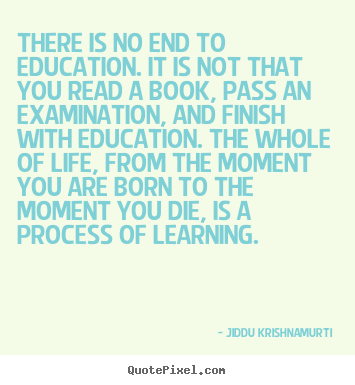 Quotes about life - There is no end to education. it is not that..