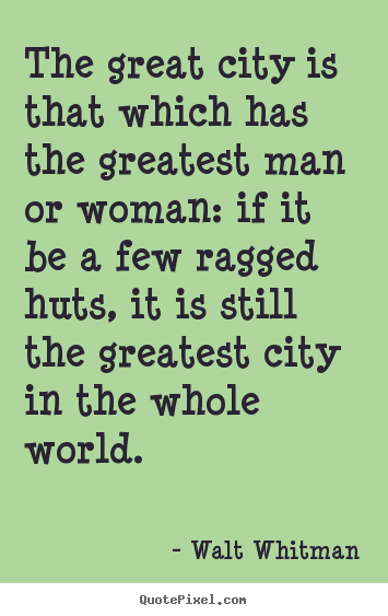 The great city is that which has the greatest man or woman:.. Walt Whitman popular life quotes