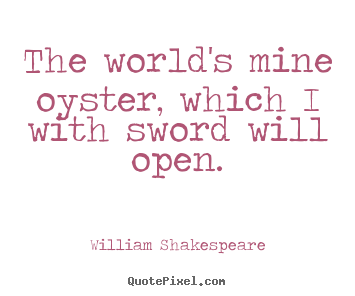 William Shakespeare picture quotes - The world's mine oyster, which i with sword will open. - Life quote