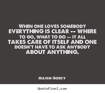 Design your own picture quotes about love - When one loves somebody everything is clear -- where to go, what to..