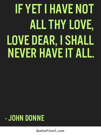 John Donne picture quote - If yet i have not all thy love, love dear, i shall never have it.. - Love quotes