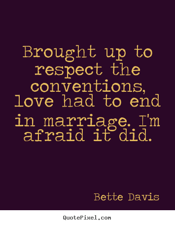 Quotes about love - Brought up to respect the conventions, love had to end in..