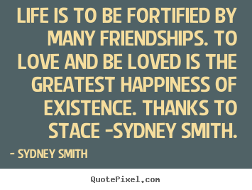 Life is to be fortified by many friendships. to love and be loved.. Sydney Smith  love quote