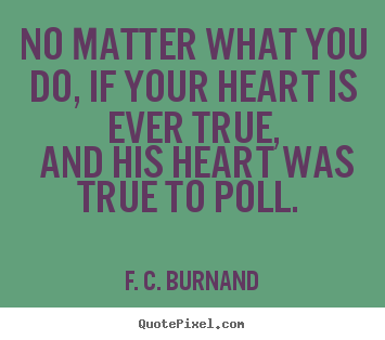 Love quotes - No matter what you do, if your heart is ever true, and his..