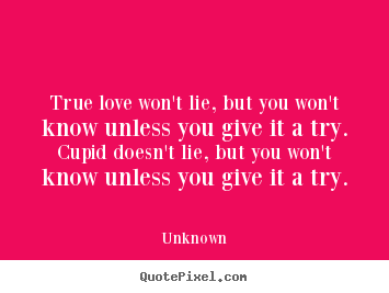 Unknown picture quotes - True love won't lie, but you won't know unless you give it a try... - Love sayings
