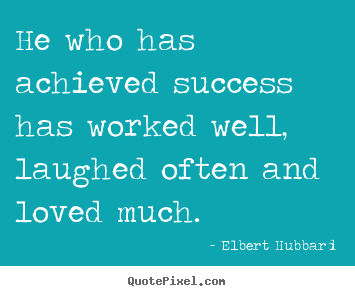 Elbert Hubbard picture quotes - He who has achieved success has worked well,.. - Love quote