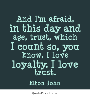 Love quotes - And i'm afraid, in this day and age, trust, which i count so, you know,..