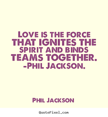 Love quote - Love is the force that ignites the spirit and binds teams..