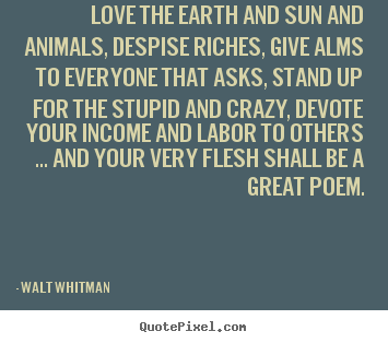 Love sayings - Love the earth and sun and animals, despise riches, give alms to everyone..