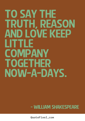 Love quote - To say the truth, reason and love keep little..