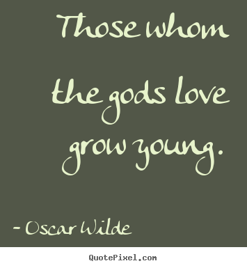 Love quotes - Those whom the gods love grow young.