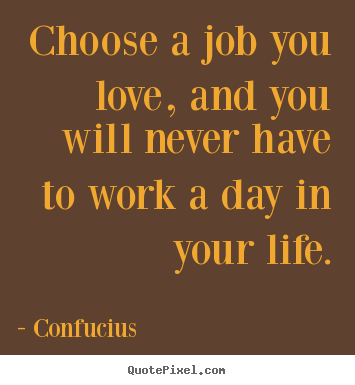 Make picture sayings about love - Choose a job you love, and you will never have..