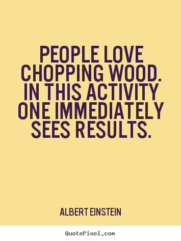 Quote about love - People love chopping wood. in this activity..