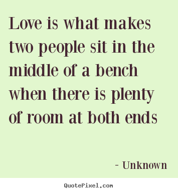 Unknown picture quotes - Love is what makes two people sit in the middle of a bench when.. - Love quotes