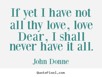 John Donne picture quotes - If yet i have not all thy love, love dear, i shall never have it.. - Love quotes