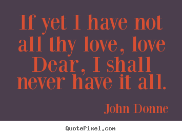 John Donne picture quotes - If yet i have not all thy love, love dear, i shall never have it.. - Love quote