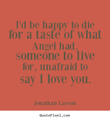 Jonathan Larson picture quotes - I'd be happy to die for a taste of what angel had, someone.. - Love quotes