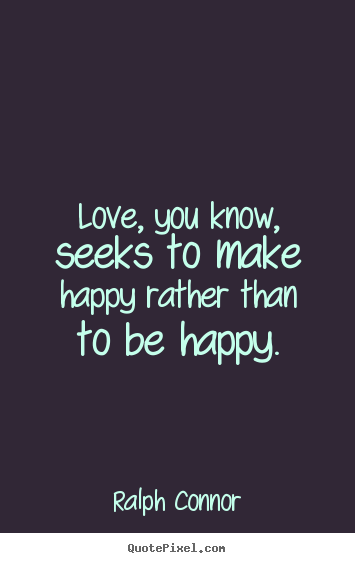 Ralph Connor poster quotes - Love, you know, seeks to make happy rather than to.. - Love quotes