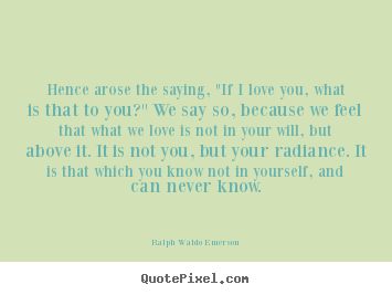 "Love quote - Hence arose the saying, ""if i love you, what is that to.."