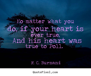 No matter what you do, if your heart is ever true, and his heart.. F. C. Burnand  love quote