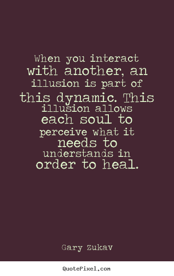 Gary Zukav picture quotes - When you interact with another, an illusion is part of this dynamic... - Love quotes