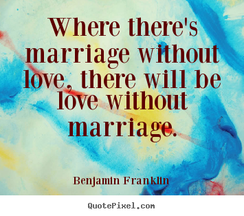 Where there's marriage without love, there.. Benjamin Franklin great love quotes