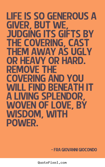 Life is so generous a giver, but we, judging its gifts.. Fra Giovanni Giocondo popular love quote
